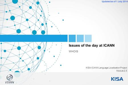 1 Updated as of 1 July 2014 Issues of the day at ICANN WHOIS KISA-ICANN Language Localisation Project Module 2.3.