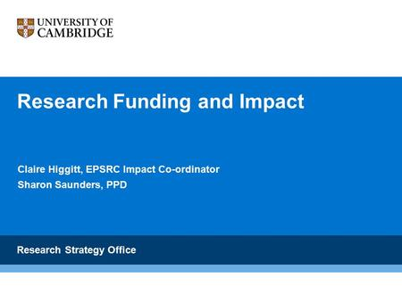 Research Funding and Impact Claire Higgitt, EPSRC Impact Co-ordinator Sharon Saunders, PPD Research Strategy Office.