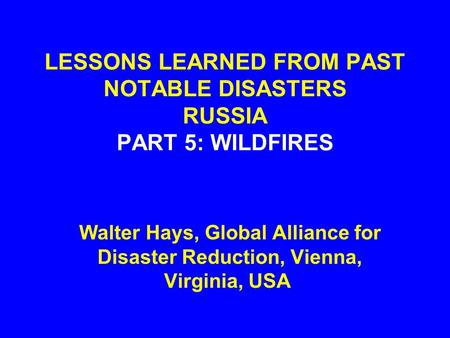 LESSONS LEARNED FROM PAST NOTABLE DISASTERS RUSSIA PART 5: WILDFIRES Walter Hays, Global Alliance for Disaster Reduction, Vienna, Virginia, USA.