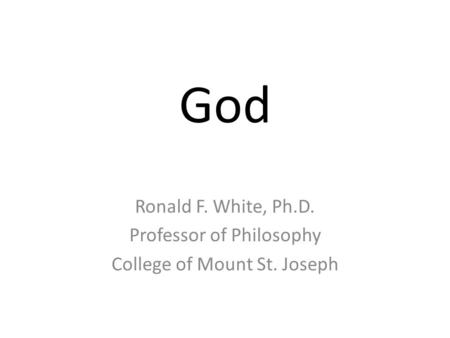 God Ronald F. White, Ph.D. Professor of Philosophy College of Mount St. Joseph.