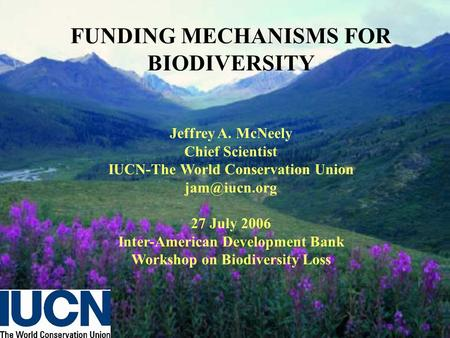 FUNDING MECHANISMS FOR BIODIVERSITY Jeffrey A. McNeely Chief Scientist IUCN-The World Conservation Union 27 July 2006 Inter-American Development.