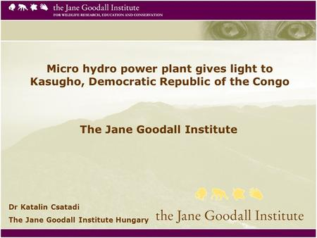 Micro hydro power plant gives light to Kasugho, Democratic Republic of the Congo The Jane Goodall Institute Dr Katalin Csatadi The Jane Goodall Institute.