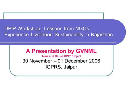 DPIP Workshop : Lessons from NGOs ' Experience Livelihood Sustainability in Rajasthan. A Presentation by GVNML Tonk and Dausa DPIP Project 30 November.