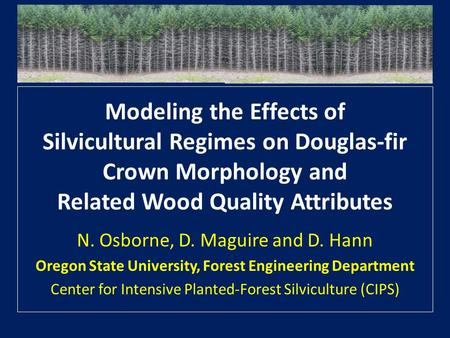 Modeling the Effects of Silvicultural Regimes on Douglas-fir Crown Morphology and Related Wood Quality Attributes N. Osborne, D. Maguire and D. Hann Oregon.