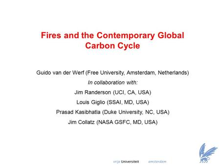 Fires and the Contemporary Global Carbon Cycle Guido van der Werf (Free University, Amsterdam, Netherlands) In collaboration with: Jim Randerson (UCI,