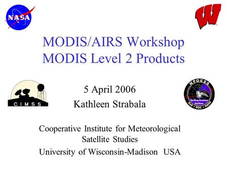 MODIS/AIRS Workshop MODIS Level 2 Products 5 April 2006 Kathleen Strabala Cooperative Institute for Meteorological Satellite Studies University of Wisconsin-Madison.