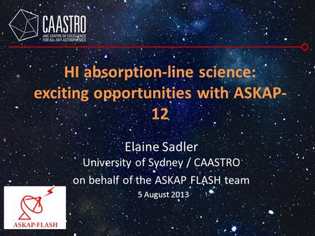 HI absorption-line science: exciting opportunities with ASKAP- 12 Elaine Sadler University of Sydney / CAASTRO on behalf of the ASKAP FLASH team 5 August.