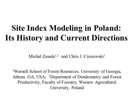 Site Index Modeling in Poland: Its History and Current Directions Michał Zasada 1,2 and Chris J. Cieszewski 1 1 Warnell School of Forest Resources, University.
