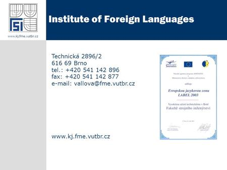 Technická 2896/2 616 69 Brno tel.: +420 541 142 896 fax: +420 541 142 877    Institute of Foreign Languages.