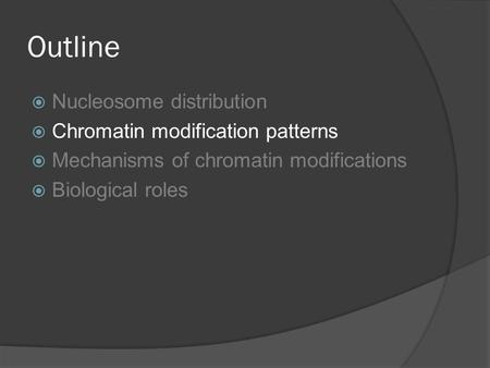 Outline  Nucleosome distribution  Chromatin modification patterns  Mechanisms of chromatin modifications  Biological roles.