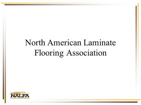 North American Laminate Flooring Association. 2003 in Review Total Industry Estimates 20022003 Square Feet Sold 530 million620 million ( 17%) Dollars.