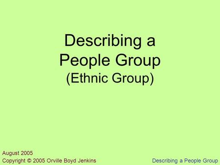 Describing a People Group Describing a People Group (Ethnic Group) Copyright © 2005 Orville Boyd Jenkins August 2005.