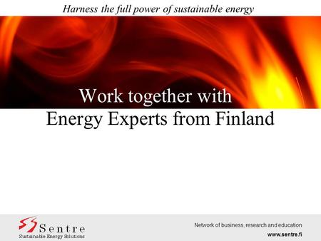 Work together with Harness the full power of sustainable energy Energy Experts from Finland Network of business, research and education www.sentre.fi.