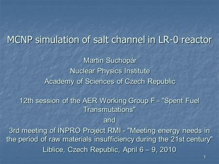 1 MCNP simulation of salt channel in LR-0 reactor 12th session of the AER Working Group F - Spent Fuel Transmutations and 3rd meeting of INPRO Project.