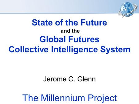 State of the Future and the Global Futures Collective Intelligence System Jerome C. Glenn The Millennium Project.