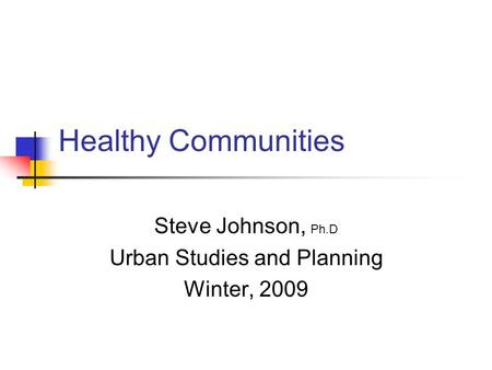 Healthy Communities Steve Johnson, Ph.D Urban Studies and Planning Winter, 2009.