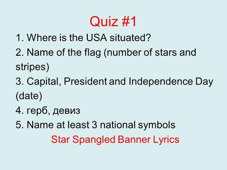 Quiz #1 1. Where is the USA situated? 2. Name of the flag (number of stars and stripes) 3. Capital, President and Independence Day (date) 4. герб, девиз.