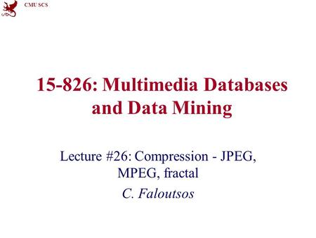 CMU SCS 15-826: Multimedia Databases and Data Mining Lecture #26: Compression - JPEG, MPEG, fractal C. Faloutsos.