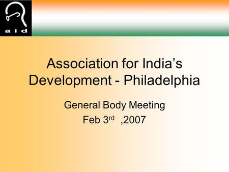 General Body Meeting Feb 3 rd,2007 Association for <strong>India</strong>'s Development - Philadelphia.