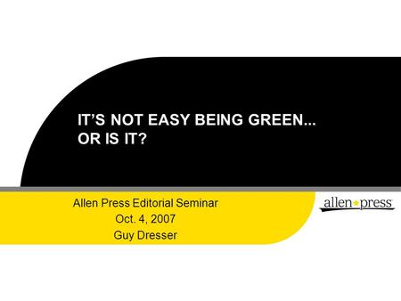 IT'S NOT EASY BEING GREEN... OR IS IT? Allen Press Editorial Seminar Oct. 4, 2007 Guy Dresser.