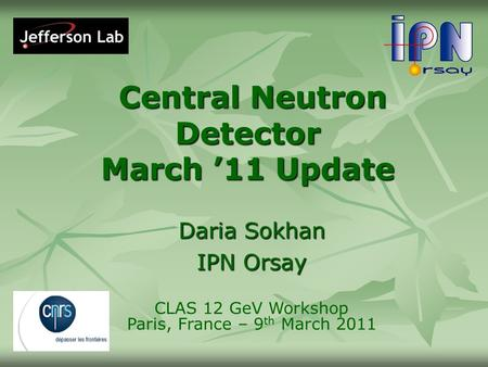Central Neutron Detector March '11 Update Central Neutron Detector March '11 Update Daria Sokhan IPN Orsay CLAS 12 GeV Workshop Paris, France – 9 th March.