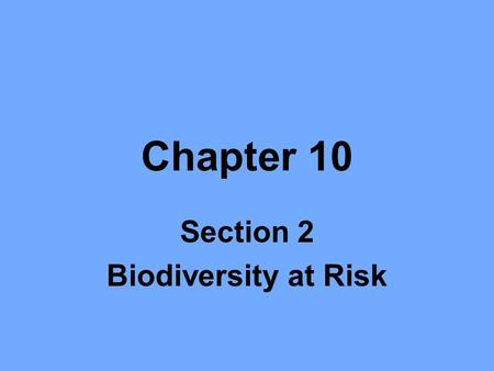 Chapter 10 Section 2 Biodiversity at Risk. Objectives Define and give examples of endangered and threatened species. Describe several ways that species.