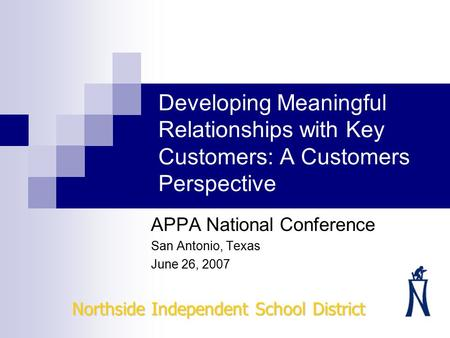 Developing Meaningful Relationships with Key Customers: A Customers Perspective APPA National Conference San Antonio, Texas June 26, 2007 Northside Independent.