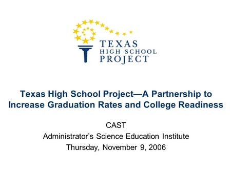 Texas High School Project—A Partnership to Increase Graduation Rates and College Readiness CAST Administrator's Science Education Institute Thursday, November.