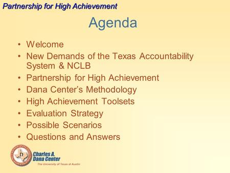 Agenda Welcome New Demands of the Texas Accountability System & NCLB Partnership for High Achievement Dana Center's Methodology High Achievement Toolsets.