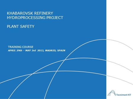 KHABAROVSK REFINERY HYDROPROCESSING PROJECT PLANT SAFETY APRIL 29th – MAY 3rd 2013, MADRID, SPAIN TRAINING COURSE.