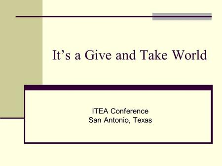 It's a Give and Take World ITEA Conference San Antonio, Texas.