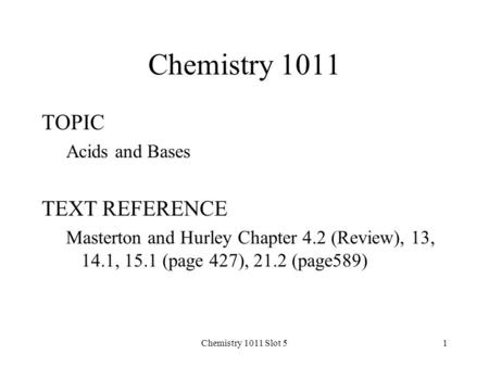 Chemistry 1011 Slot 51 Chemistry 1011 TOPIC Acids and Bases TEXT REFERENCE Masterton and Hurley Chapter 4.2 (Review), 13, 14.1, 15.1 (page 427), 21.2 (page589)