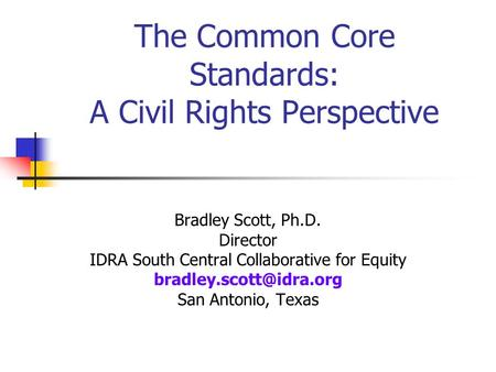 The Common Core Standards: A Civil Rights Perspective Bradley Scott, Ph.D. Director IDRA South Central Collaborative for Equity