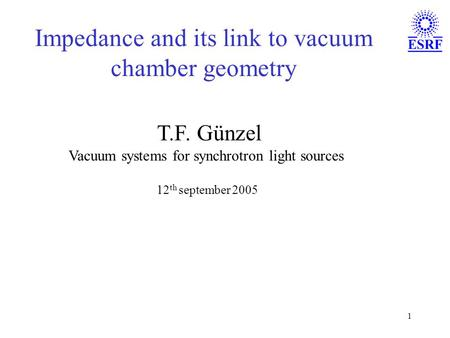 1 Impedance and its link to vacuum chamber geometry T.F. Günzel Vacuum systems for synchrotron light sources 12 th september 2005.