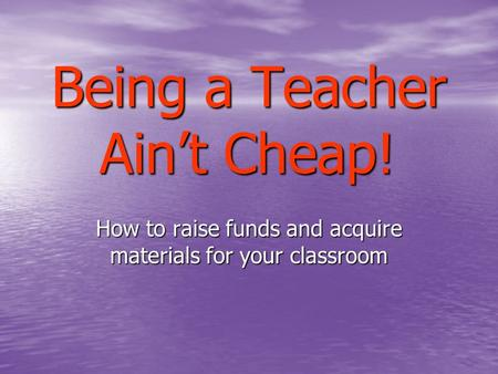 Being a Teacher Ain't Cheap! How to raise funds and acquire materials for your classroom.