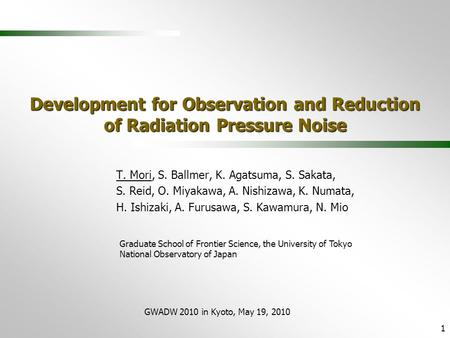 GWADW 2010 in Kyoto, May 19, 2010 1 Development for Observation and Reduction of Radiation Pressure Noise T. Mori, S. Ballmer, K. Agatsuma, S. Sakata,