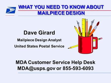 WHAT YOU NEED TO KNOW ABOUT MAILPIECE DESIGN WHAT YOU NEED TO KNOW ABOUT MAILPIECE DESIGN MDA Customer Service Help Desk or 855-593-6093 Dave.