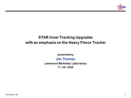 1 Jim Thomas - LBL STAR Inner Tracking Upgrades with an emphasis on the Heavy Flavor Tracker presented by Jim Thomas Lawrence Berkeley Laboratory 11 /