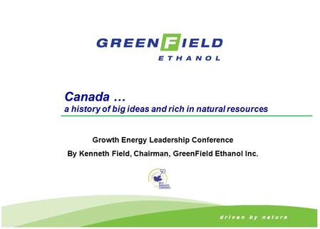 Canada … a history of big ideas and rich in natural resources Growth Energy Leadership Conference By Kenneth Field, Chairman, GreenField Ethanol Inc.