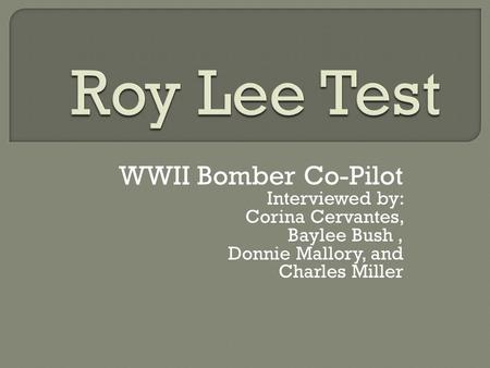 WWII Bomber Co-Pilot Interviewed by: Corina Cervantes, Baylee Bush, Donnie Mallory, and Charles Miller.