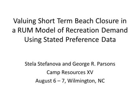 Valuing Short Term Beach Closure in a RUM Model of Recreation Demand Using Stated Preference Data Stela Stefanova and George R. Parsons Camp Resources.