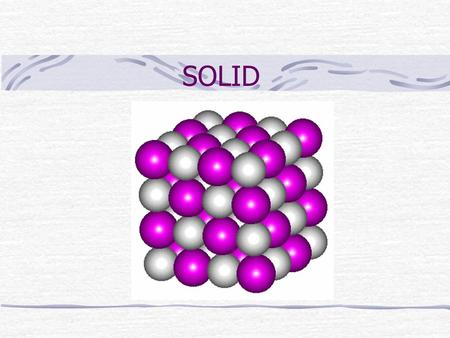 SOLID Crystalline solids (1) Atoms and molecules are arranged in a regular 3 dimensional array Solids have very <strong>definite</strong> geometric shape Basic unit: