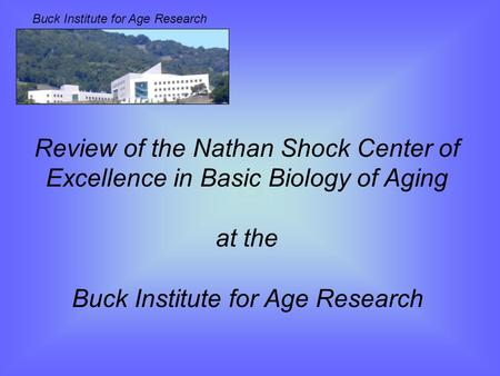 Buck Institute for Age Research Review of the Nathan Shock Center of Excellence in Basic Biology of Aging at the Buck Institute for Age Research.