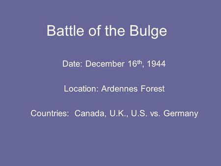Date: December 16 th, 1944 Location: Ardennes Forest Countries: Canada, U.K., U.S. vs. Germany Battle of the Bulge.