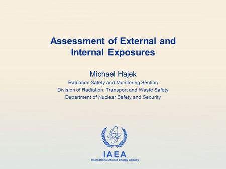 IAEA International Atomic Energy Agency Assessment of External and Internal Exposures Michael Hajek Radiation Safety and Monitoring Section Division of.