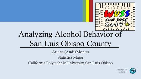 Analyzing Alcohol Behavior of San Luis Obispo County Ariana (Audi) Montes Statistics Major California Polytechnic University, San Luis Obispo Click here.