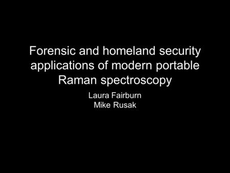 Forensic and homeland security applications of modern portable Raman spectroscopy Laura Fairburn Mike Rusak.