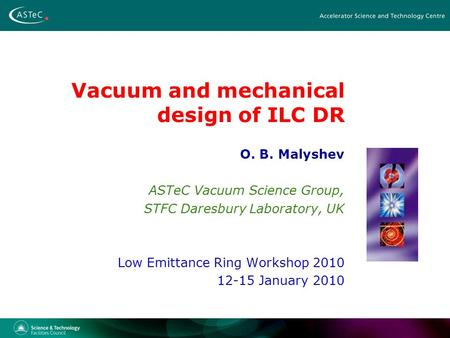 Vacuum and mechanical design of ILC DR O. B. Malyshev ASTeC Vacuum Science Group, STFC Daresbury Laboratory, UK Low Emittance Ring Workshop 2010 12-15.