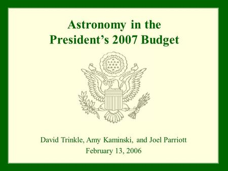 Astronomy in the President's 2007 Budget David Trinkle, Amy Kaminski, and Joel Parriott February 13, 2006.