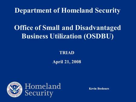 Department of Homeland Security Office of Small and Disadvantaged Business Utilization (OSDBU) TRIAD April 21, 2008 Kevin Boshears.